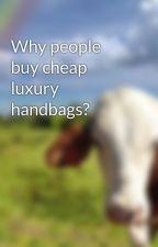 Why people buy cheap luxury handbags? by tonyjoneez