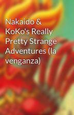 Nakaido & KoKo's Really Pretty Strange Adventures (la venganza) by Pedrosquyd