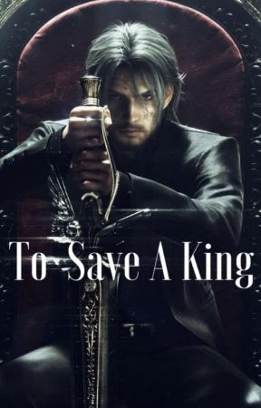 To Save A King (Older Noctis x Reader) Final Fantasy XV by Cheddar7