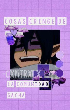 Cosas cringe de la comunidad Gacha by -CxntrxlX