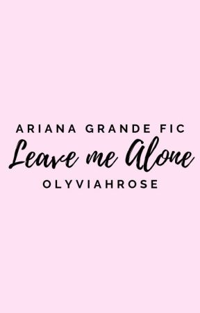 Leave me Alone    Ariana Grande    Lesbian Fanfiction by OlyviahRose
