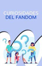 Curiosidades del fandom by WattpadFanFictionES