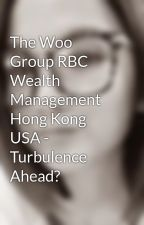 The Woo Group RBC Wealth Management Hong Kong USA - Turbulence Ahead? by tinejude1