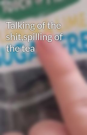 Talking of the shit,spilling of the tea by MemesAndMusicals123