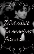 We can't be enemies forever...//Jungkook FF  [Completed]✓ by TheSmeraldoInAutumn