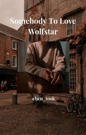 Somebody to love {Wolfstar} by ben_took