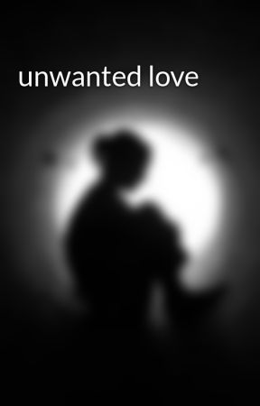 unwanted love by gkms28