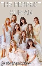 The Perfect Human (Twice X Reader) by thekpopauthor