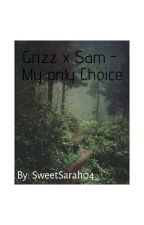Grizz X Sam- My Only Choice by SweetSarah04_
