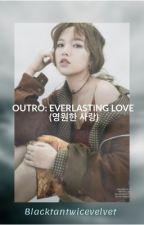 OUTRO: EVERLASTING LOVE (영원한 사랑) by blacktantwicevelvet