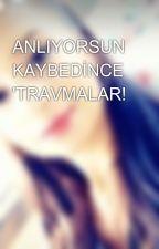 ANLIYORSUN KAYBEDİNCE 'TRAVMALAR! by AyaNurcaa