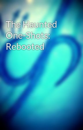 The Haunted One-Shots: Rebooted by TheRealLya200