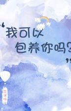 Tôi có thể bao dưỡng anh không? - Hoa Ngộ Nha by YukiPikapika