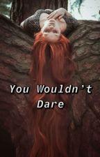 You Wouldn't Dare by BeboCutieee