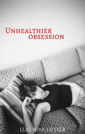 Unhealthier Obsession by izaswinchester