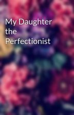 My Daughter the Perfectionist by Secret_Author_12