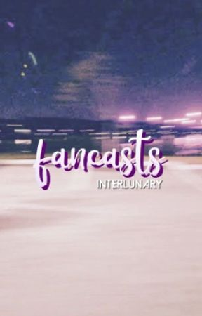 fancasts ✨ by interlunary