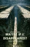 Maybe If I Disappeared? (Thomas x Reader x Newt) cover