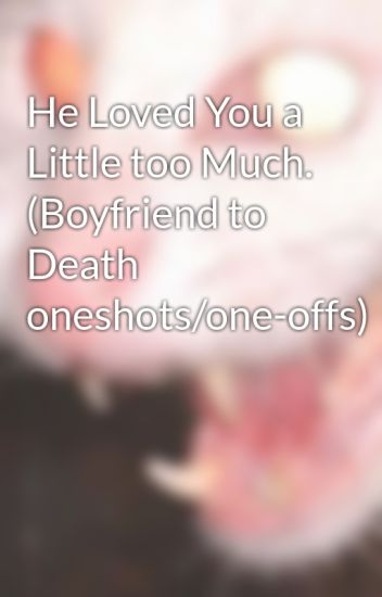He Loved You a Little too Much. (Boyfriend to Death oneshots/one-offs)