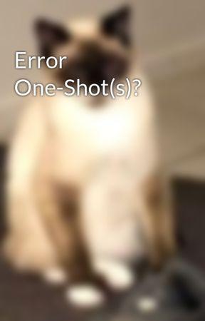 Error One-Shot(s)? by IrisDaWeeb45