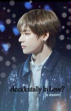 Accidentally In Love? ||Taehyung FF|| ✔ by ArmyGrl17