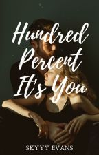 Hundred Percent It's You (COMPLETED) by SkyyyyEvans