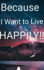 Because I Want To Live Happily!! by loving_serenity