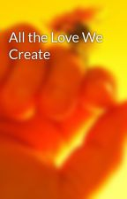All the Love We Create by DCarlisle045