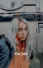 For you|Billie Eilish Fanfic by Bilpooh
