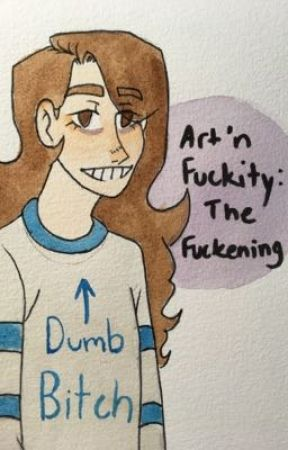 Art 'n Fuckity: The Fuckening by sarcasticart-