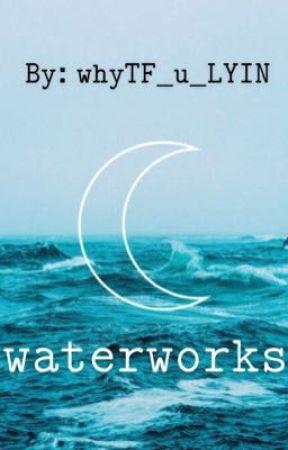 Waterworks  by whyTf_u_LYIN