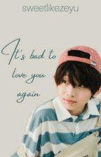 It's Bad To Love You Again (Yu Zeyu x Reader) by sweetlikezeyu