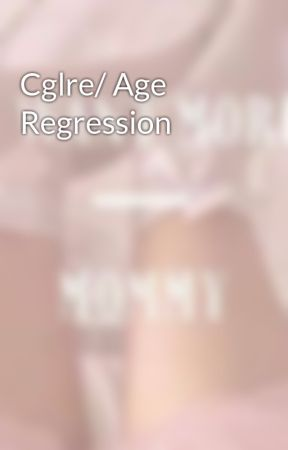 Cglre/ Age Regression by -Dreaming_Angel-