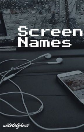 Screen Names. by uhtotalghost