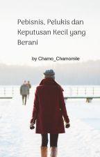 Pebisnis, Pelukis dan Keputusan Kecil yang Berani by chamo_chamomile
