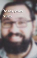 Rosas pelas rosas by LVWerneck
