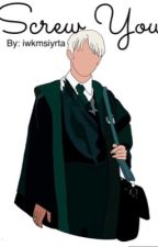 Screw You (Draco Malfoy x reader love story) by iwkmsiyrta