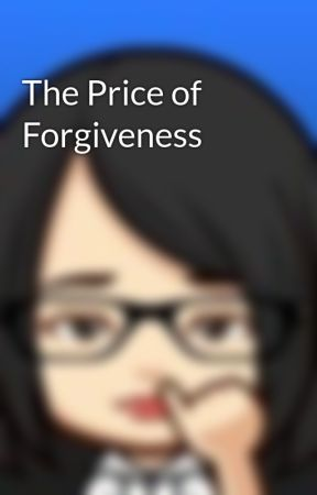 The Price of Forgiveness by eatmore2behappy