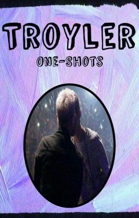 •Troyler Oneshots• by gurlyouafiiiineapple