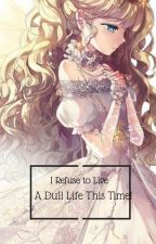 I Refuse to Live a Dull Life This Time! Wattys 2019 by Everydayistoosad