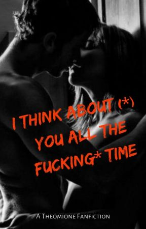 I Think About (*) You All The *Fucking Time (Theo/Hermione) by FrostedGemstones