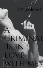 A CRIMINAL Is In Love With Me by romanticmilkshake_