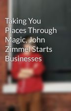 Taking You Places Through Magic, John Zimmel Starts Businesses by johnzimmel