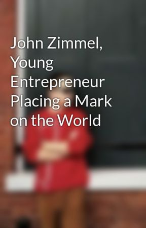 John Zimmel, Young Entrepreneur Placing a Mark on the World by johnzimmel