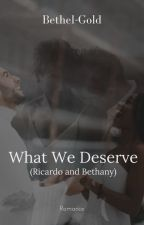 What We Deserve (Richardo And Bethany) | #wattys2021 by Bethanystyles26