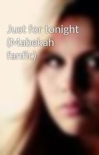 Just for tonight (Mabekah fanfic) by BekahMichalson