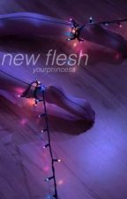 new flesh by yourpriincess