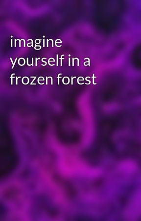 imagine yourself in a frozen forest by GhostAssassinWriter