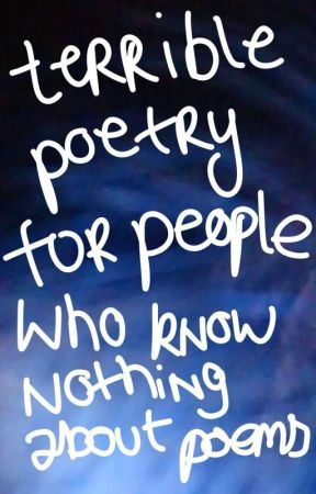 Terrible poetry for people who know nothing about poems by ConstanceOJ