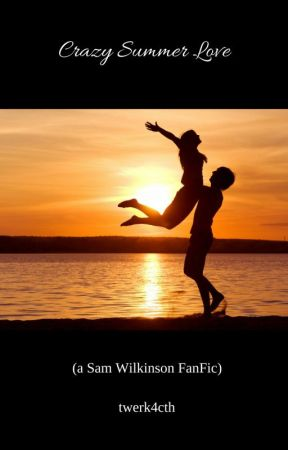 Crazy Summer Love (a Sam Wilkinson FanFic) by bev_k_